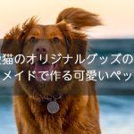 愛犬や愛猫のオリジナルグッズの作り方!オーダーメイド感覚で作る可愛いペットグッズ
