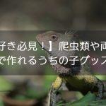 【両爬好き必見!】爬虫類や両生類のペットで作れるうちの子グッズの種類